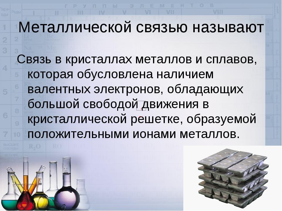 Металлической связью называют Связь в кристаллах металлов и сплавов, которая...