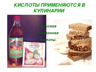 КИСЛОТЫ ПРИМЕНЯЮТСЯ В КУЛИНАРИИ Уксусная и лимонная кислоты.