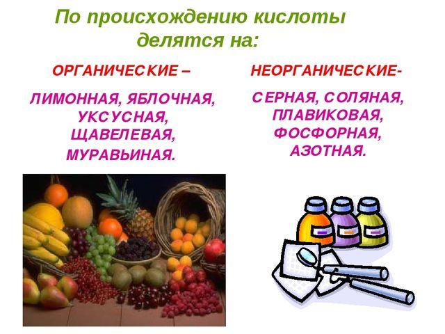 По происхождению кислоты делятся на: ОРГАНИЧЕСКИЕ – ЛИМОННАЯ, ЯБЛОЧНАЯ, УКСУ...