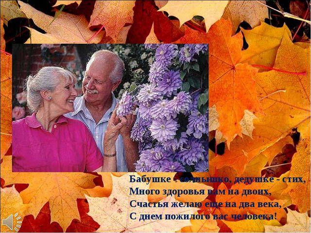 Бабушке - солнышко, дедушке - стих, Много здоровья вам на двоих, Счастья жела...