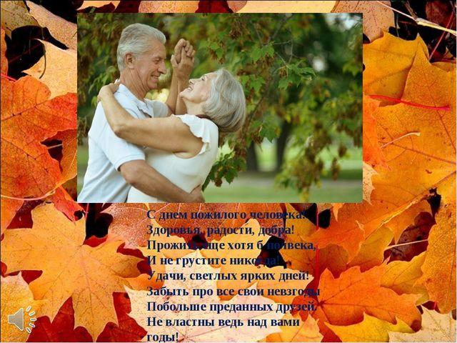 С днем пожилого человека! Здоровья, радости, добра! Прожить еще хотя б полвек...