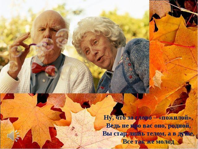 Ну, что за слово – «пожилой», Ведь не про вас оно, родной, Вы стар лишь телом...