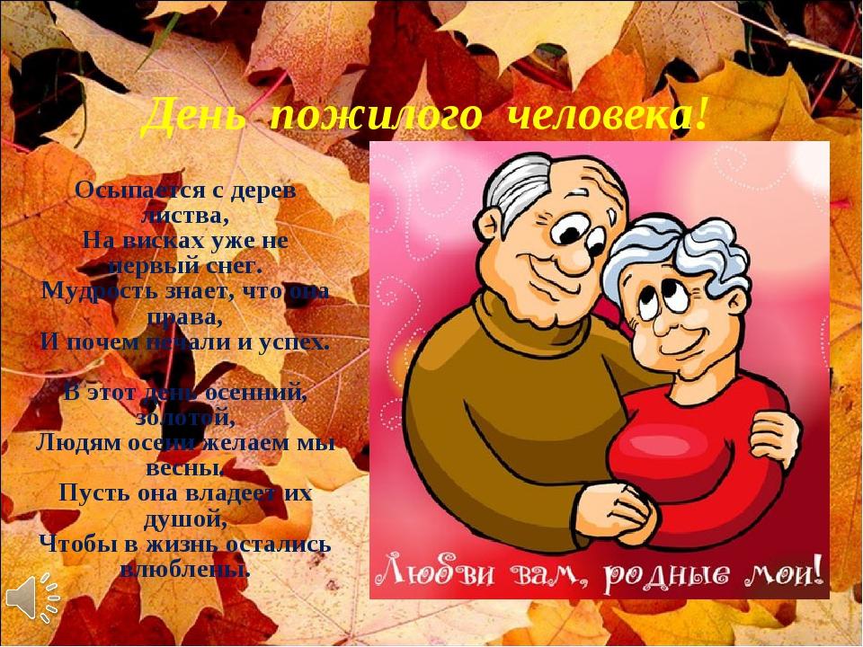 День пожилого человека! Осыпается с дерев листва, На висках уже не первый сн...