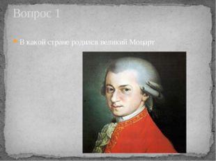В какой стране родился великий Моцарт Вопрос 1