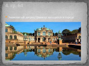Знаменитый дворец Цвингер находится в городе 4. гр. 64