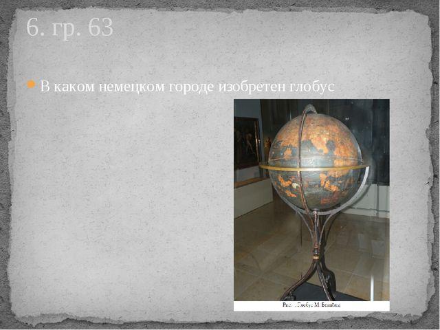 В каком немецком городе изобретен глобус 6. гр. 63