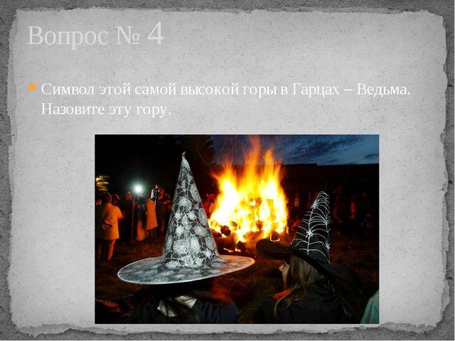 Символ этой самой высокой горы в Гарцах – Ведьма. Назовите эту гору. Вопрос № 4