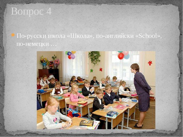 По-русски школа «Школа», по-английски «School», по-немецки … Вопрос 4