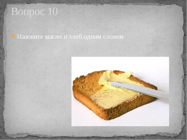 Назовите масло и хлеб одним словом Вопрос 10