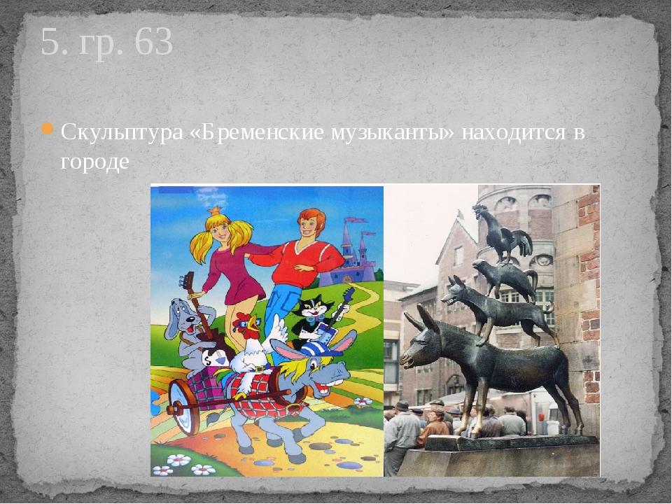Скульптура «Бременские музыканты» находится в городе 5. гр. 63