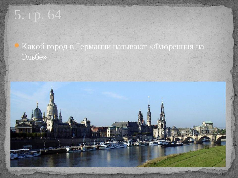 Какой город в Германии называют «Флоренция на Эльбе» 5. гр. 64