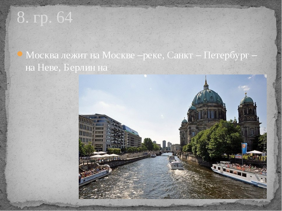 Москва лежит на Москве –реке, Санкт – Петербург – на Неве, Берлин на 8. гр. 64