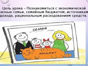 Цель урока – Познакомиться с экономической жизнью семьи, семейным бюджетом, и