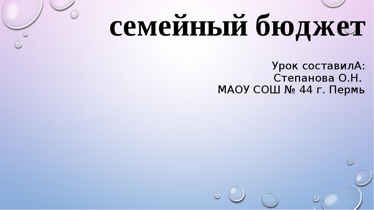 семейный бюджет Урок составилА: Степанова О.Н. МАОУ СОШ № 44 г. Пермь
