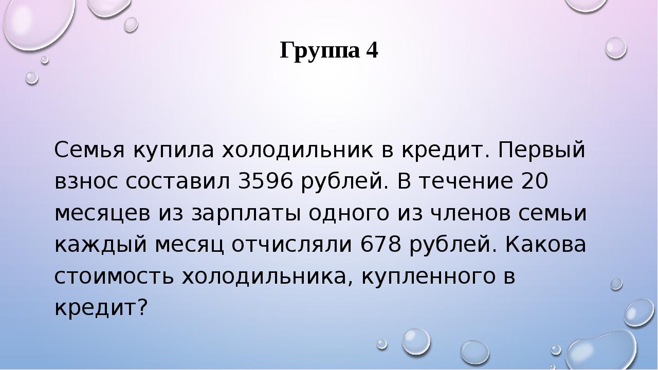 Группа 4 Семья купила холодильник в кредит. Первый взнос составил 3596 рублей...