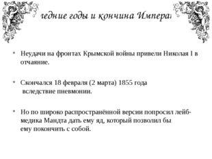 Последние годы и кончина Императора Неудачи на фронтах Крымской войны привели