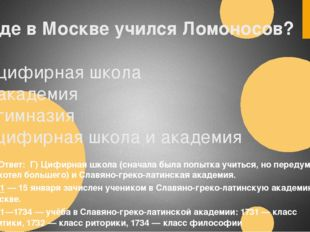 1.Где в Москве учился Ломоносов? А) цифирная школа Б) академия В) гимназия Г)
