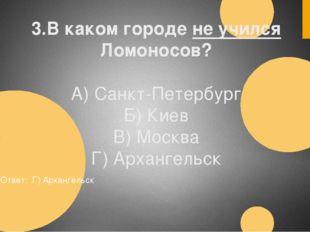 3.В каком городе не учился Ломоносов? А) Санкт-Петербург Б) Киев В) Москва Г)