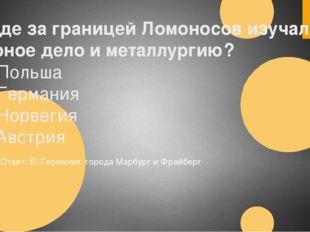 4.Где за границей Ломоносов изучал горное дело и металлургию? А) Польша Б) Ге