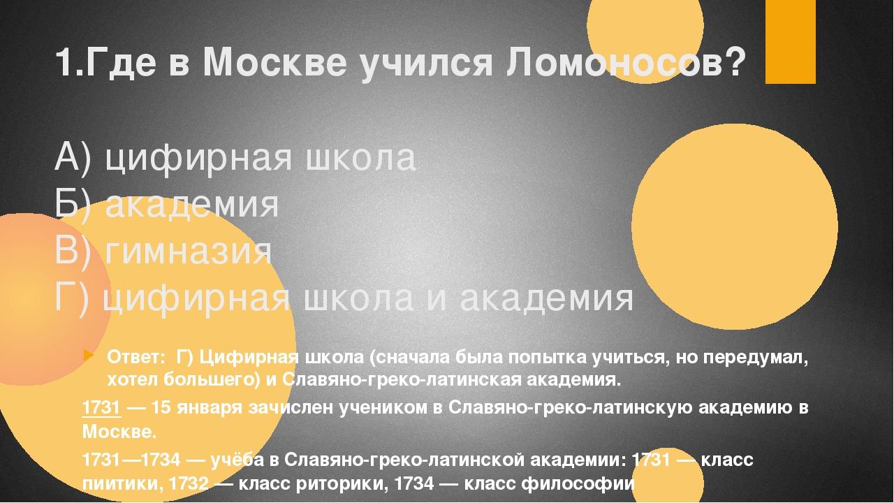 1.Где в Москве учился Ломоносов? А) цифирная школа Б) академия В) гимназия Г)...