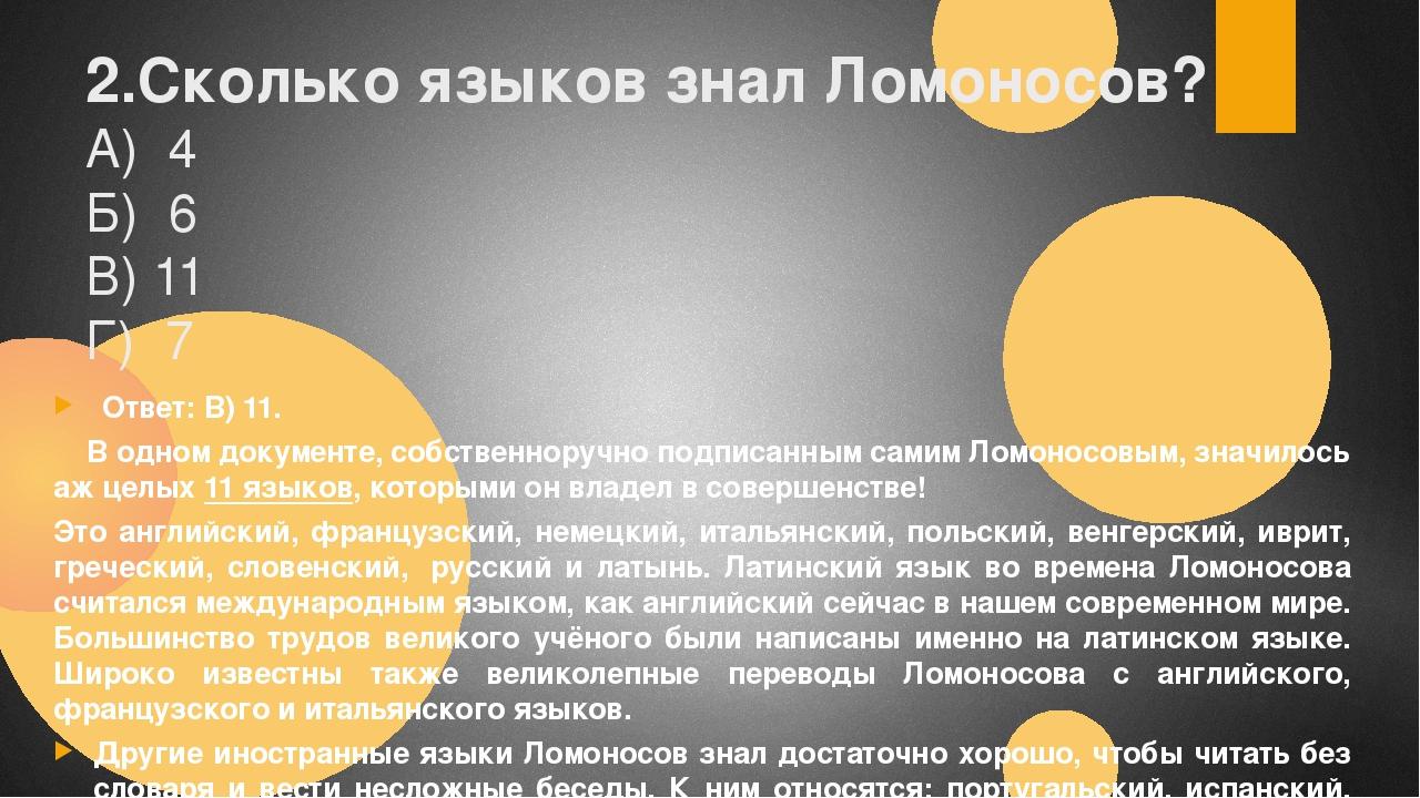 2.Сколько языков знал Ломоносов? А) 4 Б) 6 В) 11 Г) 7 Ответ:В) 11. В одном д...