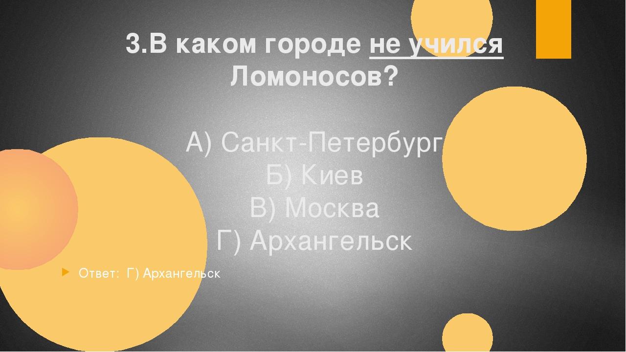 3.В каком городе не учился Ломоносов? А) Санкт-Петербург Б) Киев В) Москва Г)...