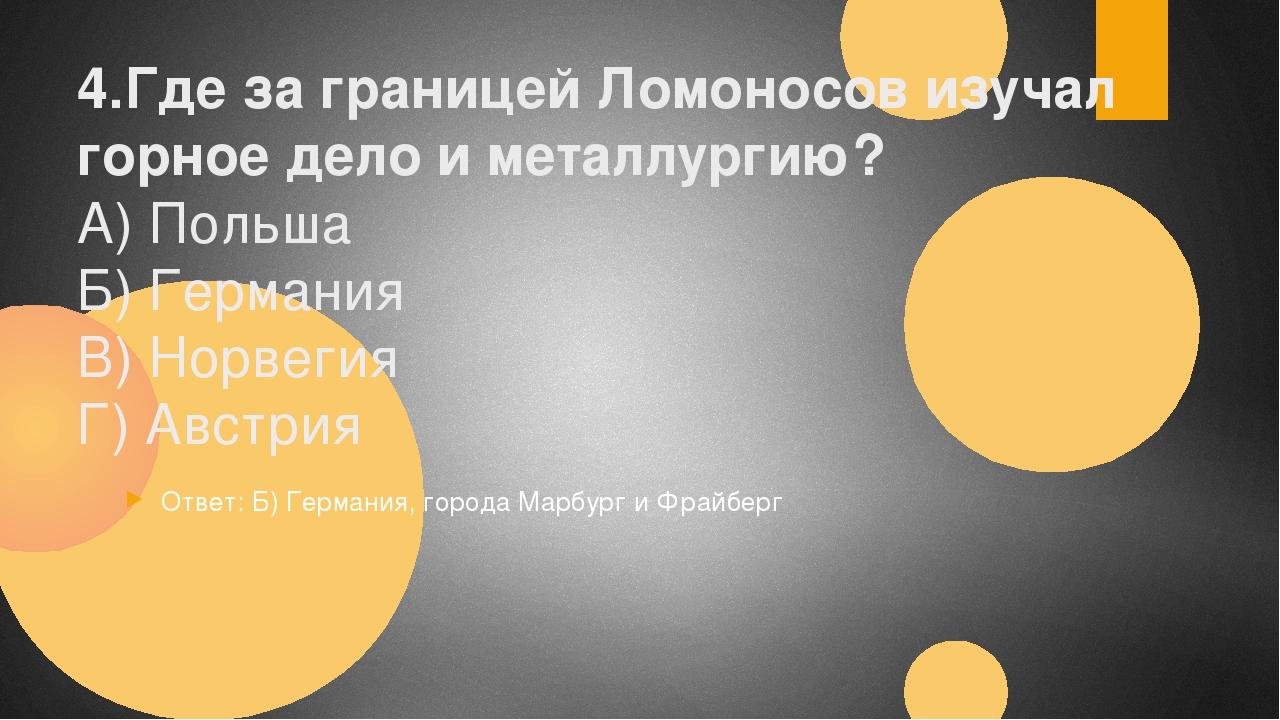 4.Где за границей Ломоносов изучал горное дело и металлургию? А) Польша Б) Ге...
