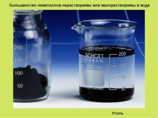 Большинство неметаллов нерастворимы или малорастворимы в воде Уголь