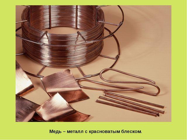 Медь – металл с красноватым блеском.