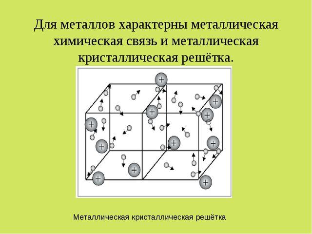 Для металлов характерны металлическая химическая связь и металлическая криста...