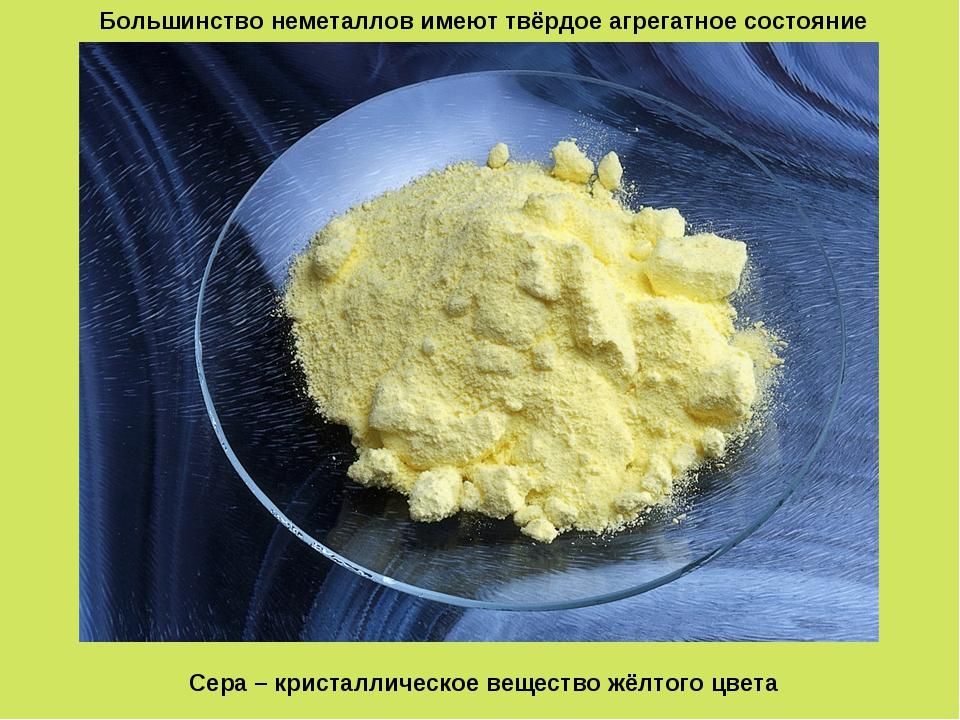 Большинство неметаллов имеют твёрдое агрегатное состояние Сера – кристалличес...