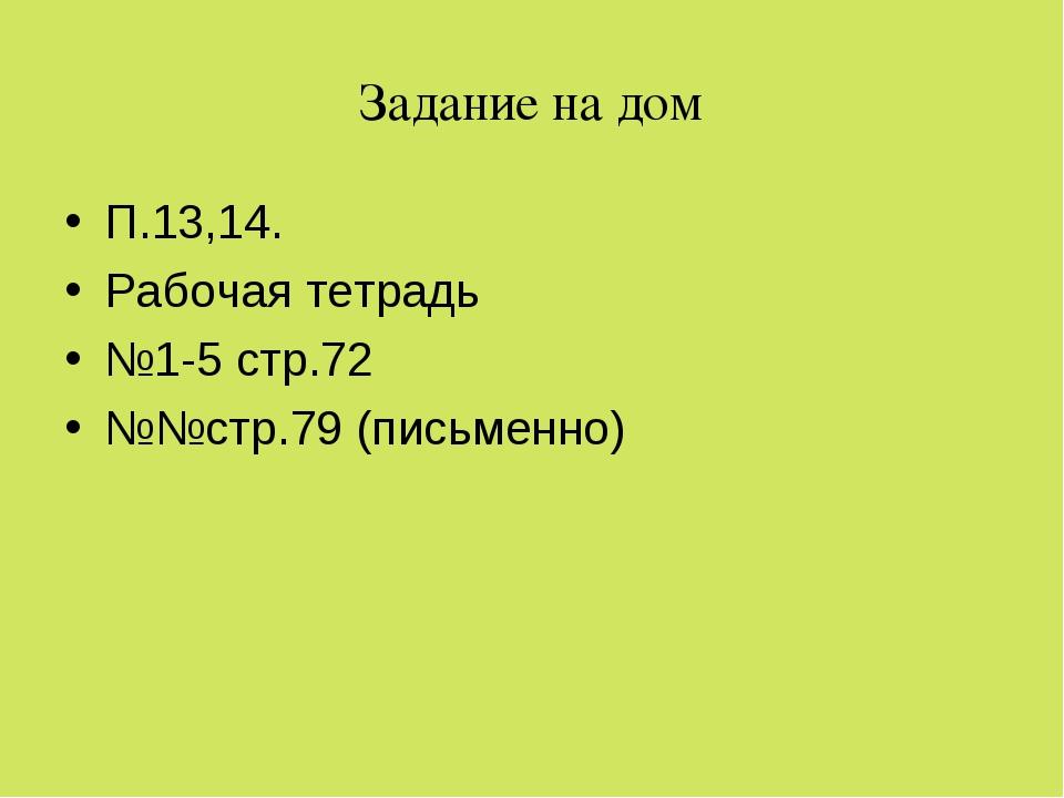 Задание на дом П.13,14. Рабочая тетрадь №1-5 стр.72 №№стр.79 (письменно)