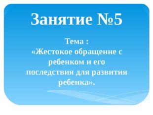 Занятие №5 Тема : «Жестокое обращение с ребенком и его последствия для развит