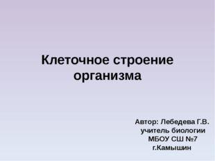Клеточное строение организма Автор: Лебедева Г.В. учитель биологии МБОУ СШ №7