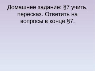 Домашнее задание: §7 учить, пересказ. Ответить на вопросы в конце §7.