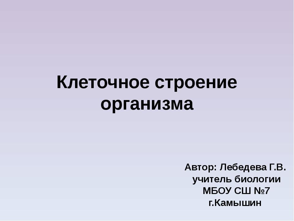 Клеточное строение организма Автор: Лебедева Г.В. учитель биологии МБОУ СШ №7...