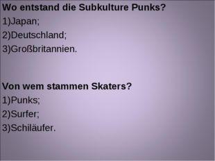 Wo entstand die Subkulture Punks? Japan; Deutschland; Großbritannien. Von wem