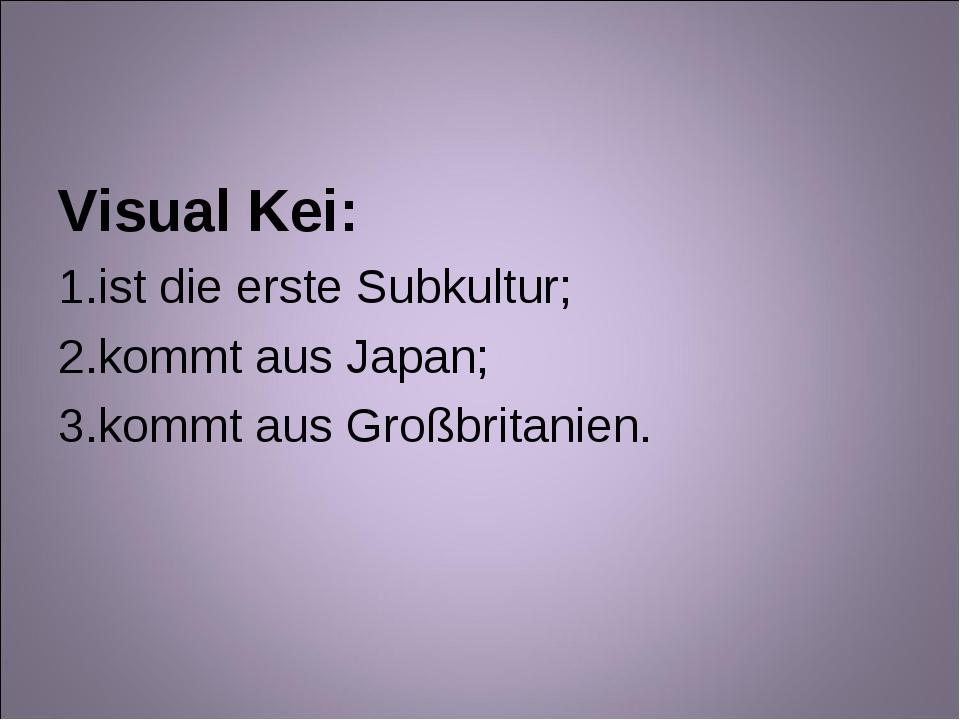 Visual Kei: ist die erste Subkultur; kommt aus Japan; kommt aus Großbritanien.