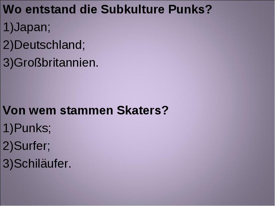 Wo entstand die Subkulture Punks? Japan; Deutschland; Großbritannien. Von wem...