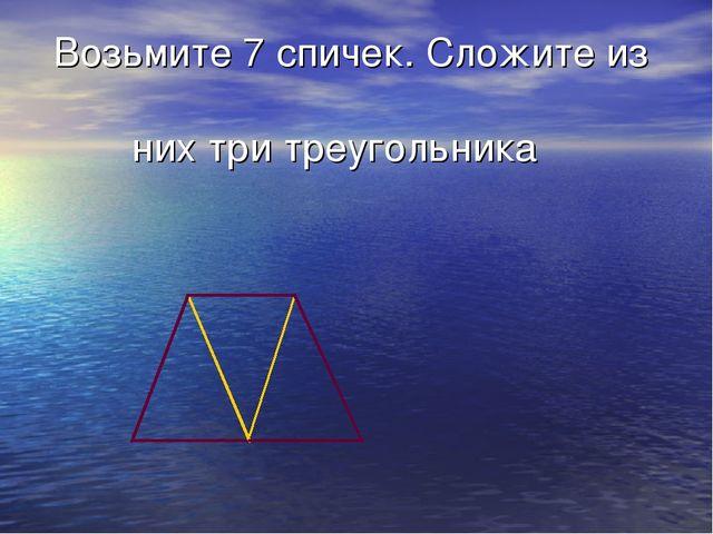 Возьмите 7 спичек. Сложите из них три треугольника