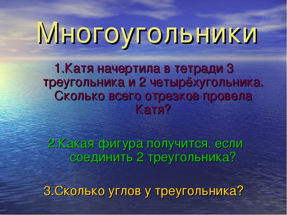 Многоугольники 1.Катя начертила в тетради 3 треугольника и 2 четырёхугольника...