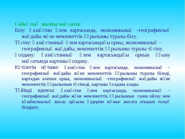 Сабақтың жалпы мақсаты: Білу: Қазақстан әлем картасында, экономикалық –геогр...