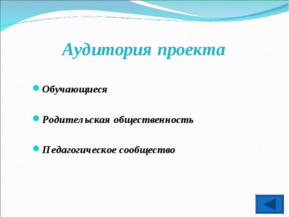 Аудитория проекта Обучающиеся Родительская общественность Педагогическое сооб...