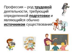Профессия – род трудовой деятельности, требующий определенной подготовки и яв