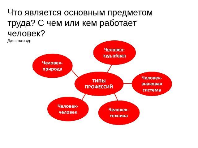 Что является основным предметом труда? С чем или кем работает человек? Для эт...