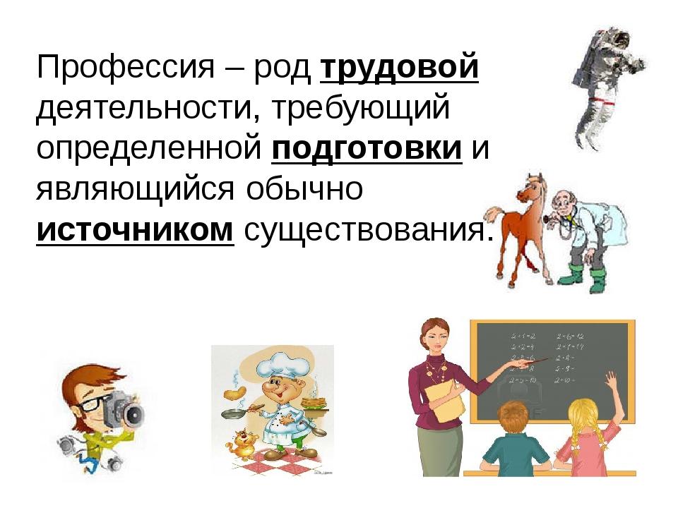 Профессия – род трудовой деятельности, требующий определенной подготовки и яв...
