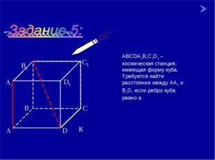 * * АВСDА1В1С1D1 – космическая станция, имеющая форму куба. Требуется найти р