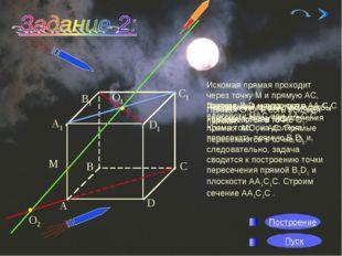 * * О1 О2 Искомая прямая проходит через точку М и прямую АС, поэтому она нахо