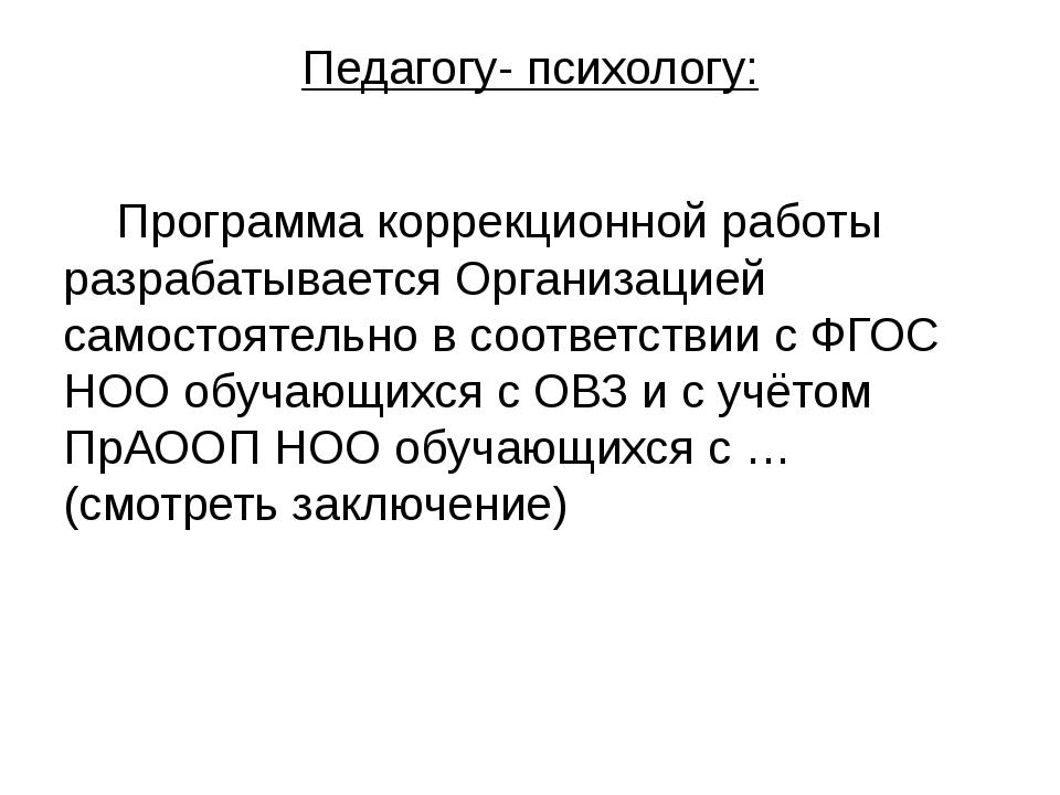 Педагогу- психологу: Программа коррекционной работы разрабатывается Организац...