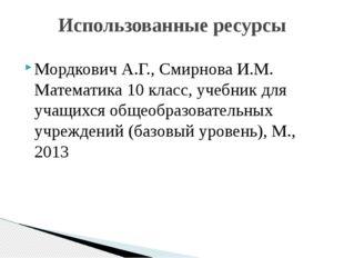 Использованные ресурсы Мордкович А.Г., Смирнова И.М. Математика 10 класс, уче